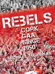 Rebels - Cork GAA Since 1950