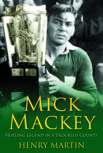 Mick Mackey - Hurling Legend in a Troubled County